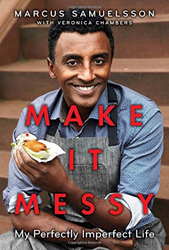 Make It Messy: My Perfectly Imperfect Life - Marcus Samuelsson and Veronica Chambers