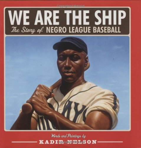 We Are the Ship: The Story of Negro League Baseball – Kadir Nelson