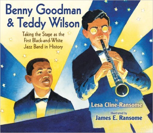 Benny Goodman and Teddy Wilson: Taking the Stage as the First Black-and-White Jazz Band in History – Lesa Cline Ransome