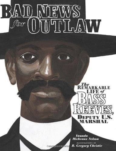 Bad News for Outlaws: The Remarkable Life of Bass Reeves, Deputy U. S. Marshal – Vaunda Micheaux Nelson